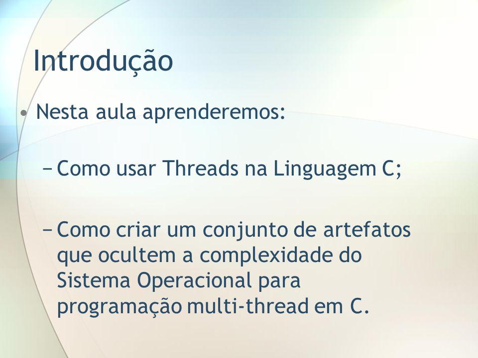 Introdução Nesta aula aprenderemos: Como usar Threads na Linguagem C; Como criar um conjunto de artefatos que ocultem a complexidade do Sistema Operac
