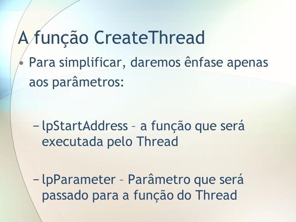 A função CreateThread Para simplificar, daremos ênfase apenas aos parâmetros: lpStartAddress – a função que será executada pelo Thread lpParameter – P