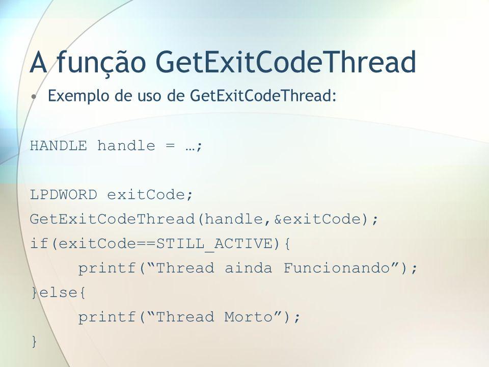 A função GetExitCodeThread Exemplo de uso de GetExitCodeThread: HANDLE handle = …; LPDWORD exitCode; GetExitCodeThread(handle,&exitCode); if(exitCode=