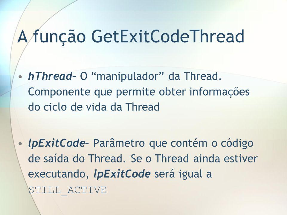 A função GetExitCodeThread hThread– O manipulador da Thread. Componente que permite obter informações do ciclo de vida da Thread lpExitCode– Parâmetro