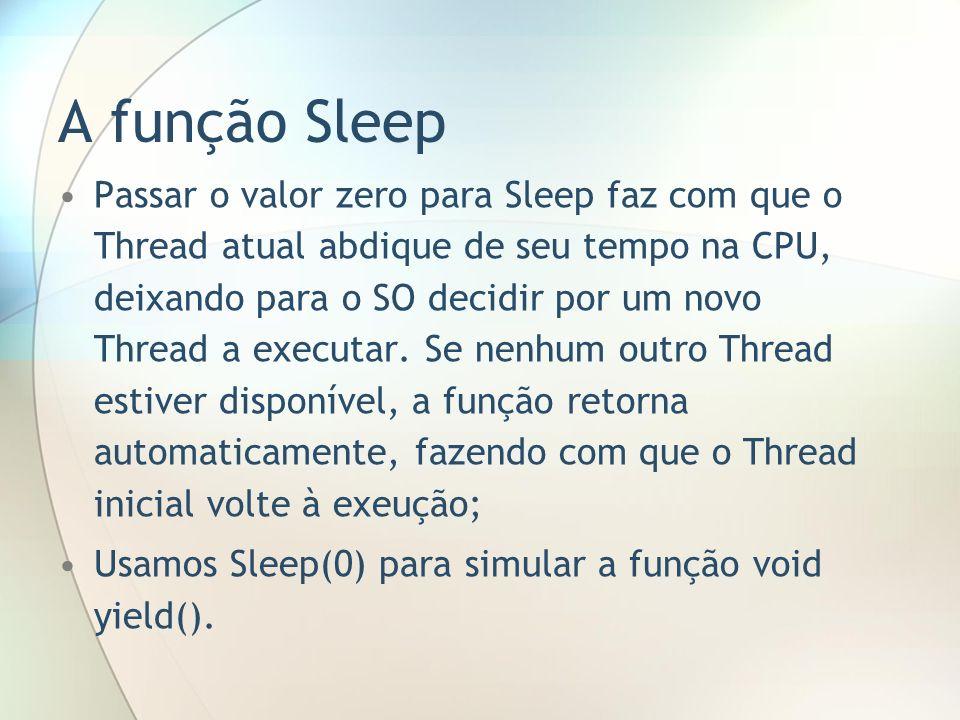 A função Sleep Passar o valor zero para Sleep faz com que o Thread atual abdique de seu tempo na CPU, deixando para o SO decidir por um novo Thread a