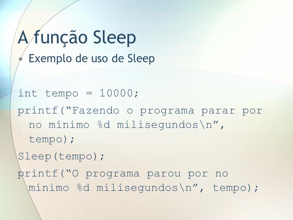 A função Sleep Exemplo de uso de Sleep int tempo = 10000; printf(Fazendo o programa parar por no mínimo %d milisegundos\n, tempo); Sleep(tempo); print