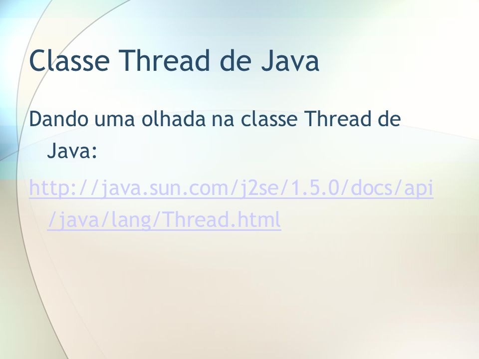 Classe Thread de Java Dando uma olhada na classe Thread de Java: http://java.sun.com/j2se/1.5.0/docs/api /java/lang/Thread.html