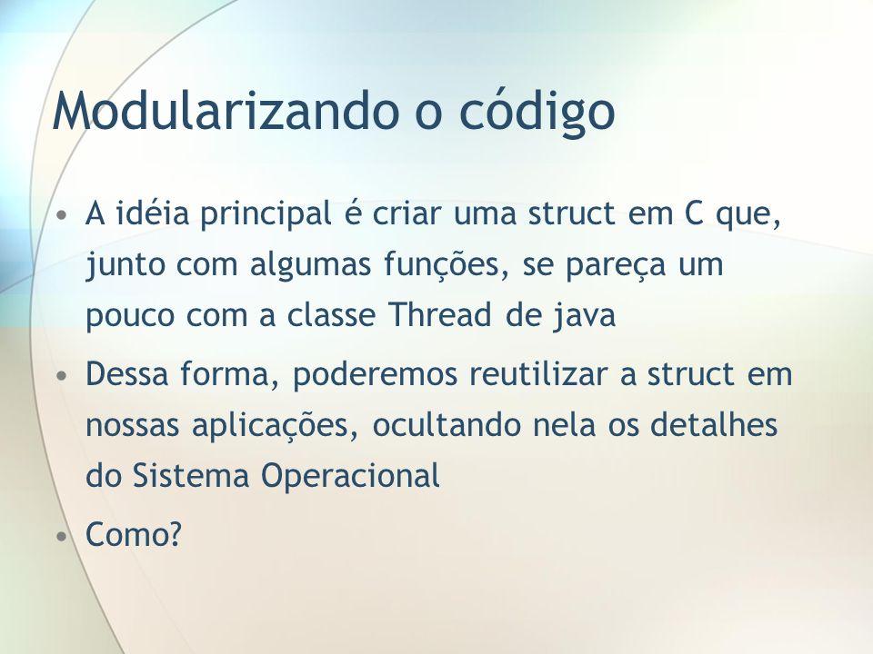 Modularizando o código A idéia principal é criar uma struct em C que, junto com algumas funções, se pareça um pouco com a classe Thread de java Dessa