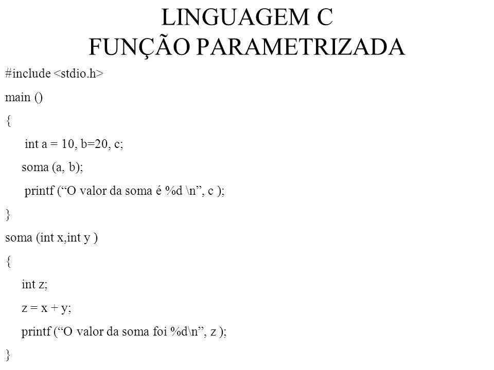 LINGUAGEM C FUNÇÃO PARAMETRIZADA # include main () { int a = 10, b=20, c; soma (a, b); printf (O valor da soma é %d \n, c ); } soma (int x,int y ) { int z; z = x + y; printf (O valor da soma foi %d\n, z ); }