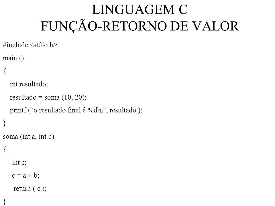 LINGUAGEM C FUNÇÃO-RETORNO DE VALOR #include main () { int resultado; resultado = soma (10, 20); printf (o resultado final é %d\n, resultado ); } soma (int a, int b) { int c; c = a + b; return ( c ); }
