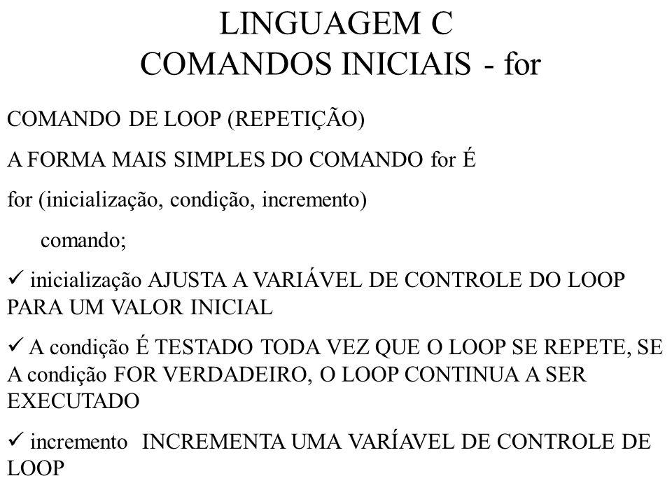 LINGUAGEM C COMANDOS INICIAIS - for COMANDO DE LOOP (REPETIÇÃO) A FORMA MAIS SIMPLES DO COMANDO for É for (inicialização, condição, incremento) comando; inicialização AJUSTA A VARIÁVEL DE CONTROLE DO LOOP PARA UM VALOR INICIAL A condição É TESTADO TODA VEZ QUE O LOOP SE REPETE, SE A condição FOR VERDADEIRO, O LOOP CONTINUA A SER EXECUTADO incremento INCREMENTA UMA VARÍAVEL DE CONTROLE DE LOOP