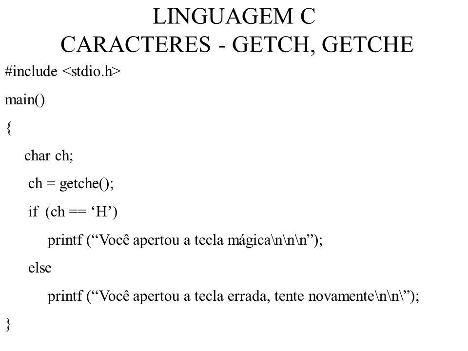 LINGUAGEM C CARACTERES - GETCH, GETCHE #include main() { char ch; ch = getche(); if (ch == H) printf (Você apertou a tecla mágica\n\n\n); else printf (Você apertou a tecla errada, tente novamente\n\n\); }