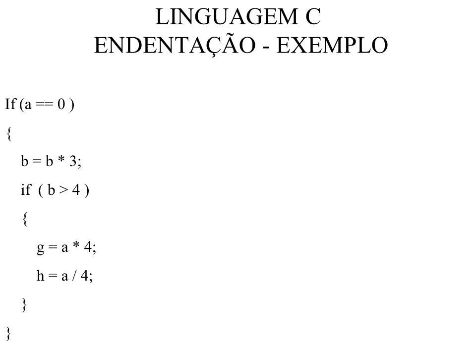 LINGUAGEM C ENDENTAÇÃO - EXEMPLO If (a == 0 ) { b = b * 3; if ( b > 4 ) { g = a * 4; h = a / 4; }