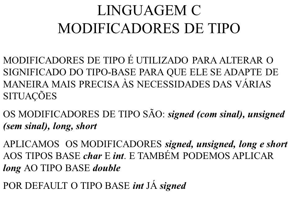 LINGUAGEM C MODIFICADORES DE TIPO MODIFICADORES DE TIPO É UTILIZADO PARA ALTERAR O SIGNIFICADO DO TIPO-BASE PARA QUE ELE SE ADAPTE DE MANEIRA MAIS PRECISA ÀS NECESSIDADES DAS VÁRIAS SITUAÇÕES OS MODIFICADORES DE TIPO SÃO: signed (com sinal), unsigned (sem sinal), long, short APLICAMOS OS MODIFICADORES signed, unsigned, long e short AOS TIPOS BASE char E int.