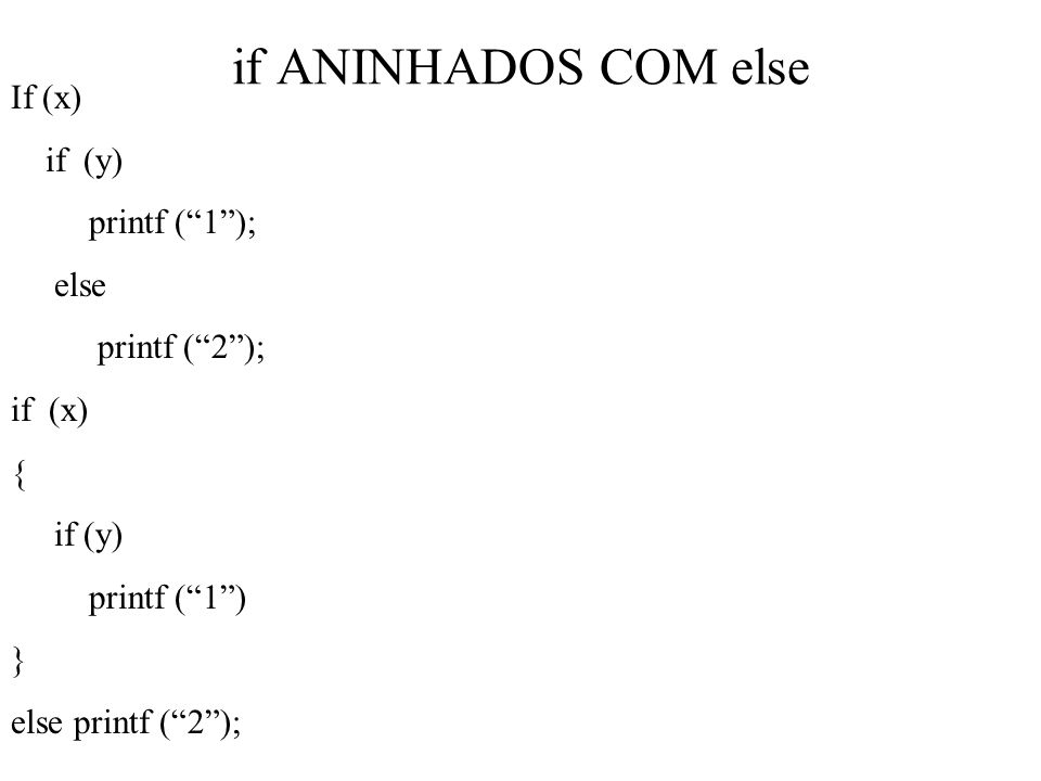 if ANINHADOS COM else If (x) if (y) printf (1); else printf (2); if (x) { if (y) printf (1) } else printf (2);