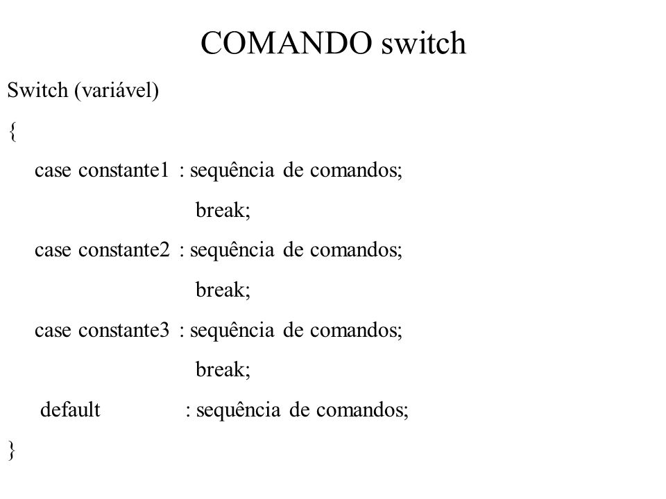 COMANDO switch Switch (variável) { case constante1 : sequência de comandos; break; case constante2 : sequência de comandos; break; case constante3 : s