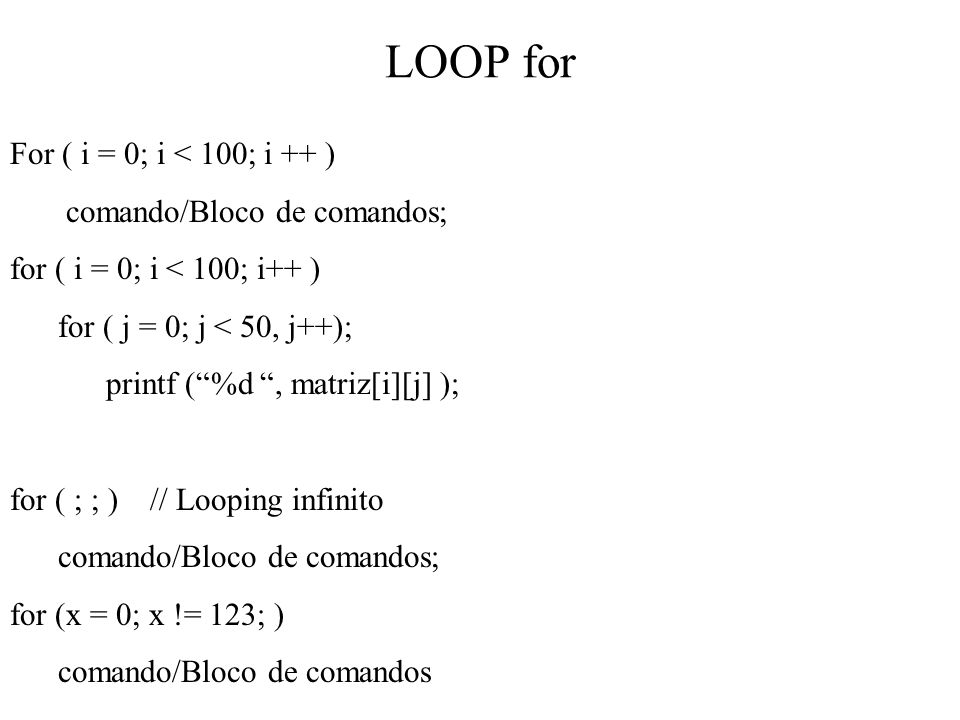 LOOP for For ( i = 0; i < 100; i ++ ) comando/Bloco de comandos; for ( i = 0; i < 100; i++ ) for ( j = 0; j < 50, j++); printf (%d, matriz[i][j] ); fo