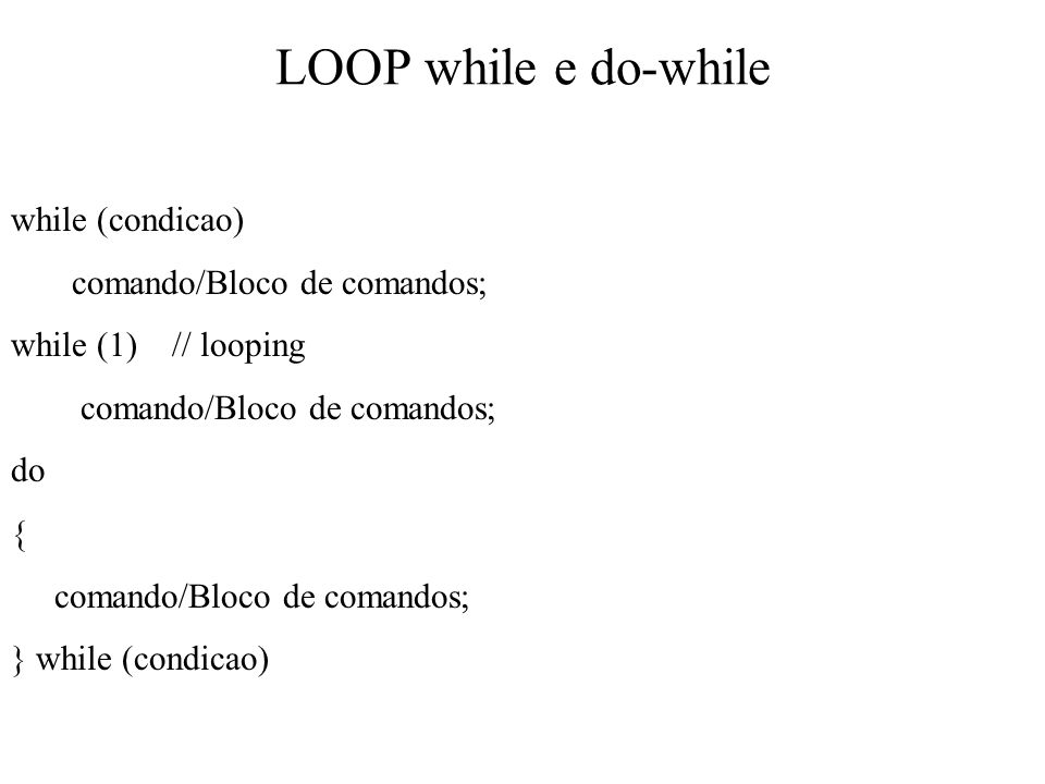 LOOP while e do-while while (condicao) comando/Bloco de comandos; while (1) // looping comando/Bloco de comandos; do { comando/Bloco de comandos; } wh