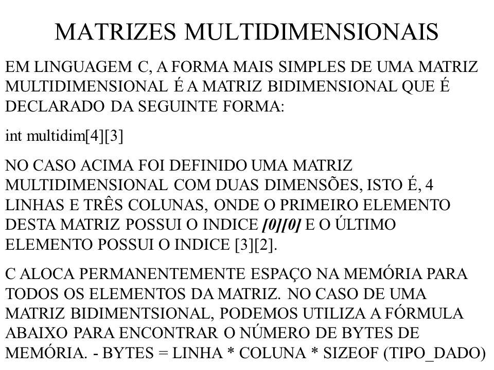 MATRIZES MULTIDIMENSIONAIS EM LINGUAGEM C, A FORMA MAIS SIMPLES DE UMA MATRIZ MULTIDIMENSIONAL É A MATRIZ BIDIMENSIONAL QUE É DECLARADO DA SEGUINTE FORMA: int multidim[4][3] NO CASO ACIMA FOI DEFINIDO UMA MATRIZ MULTIDIMENSIONAL COM DUAS DIMENSÕES, ISTO É, 4 LINHAS E TRÊS COLUNAS, ONDE O PRIMEIRO ELEMENTO DESTA MATRIZ POSSUI O INDICE [0][0] E O ÚLTIMO ELEMENTO POSSUI O INDICE [3][2].