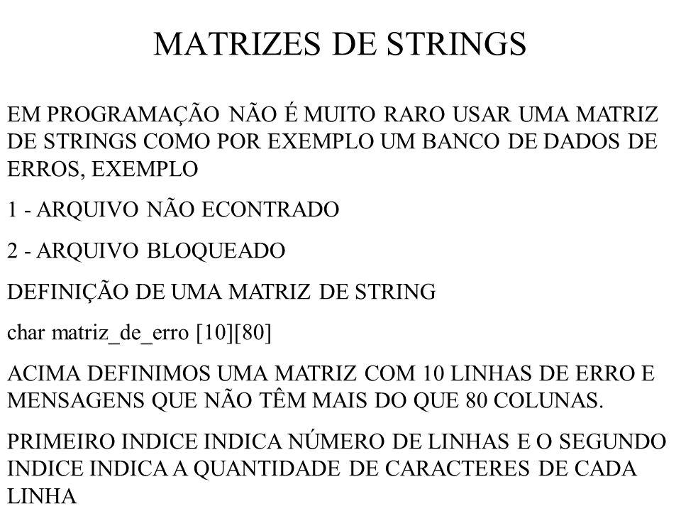 MATRIZES DE STRINGS EM PROGRAMAÇÃO NÃO É MUITO RARO USAR UMA MATRIZ DE STRINGS COMO POR EXEMPLO UM BANCO DE DADOS DE ERROS, EXEMPLO 1 - ARQUIVO NÃO ECONTRADO 2 - ARQUIVO BLOQUEADO DEFINIÇÃO DE UMA MATRIZ DE STRING char matriz_de_erro [10][80] ACIMA DEFINIMOS UMA MATRIZ COM 10 LINHAS DE ERRO E MENSAGENS QUE NÃO TÊM MAIS DO QUE 80 COLUNAS.