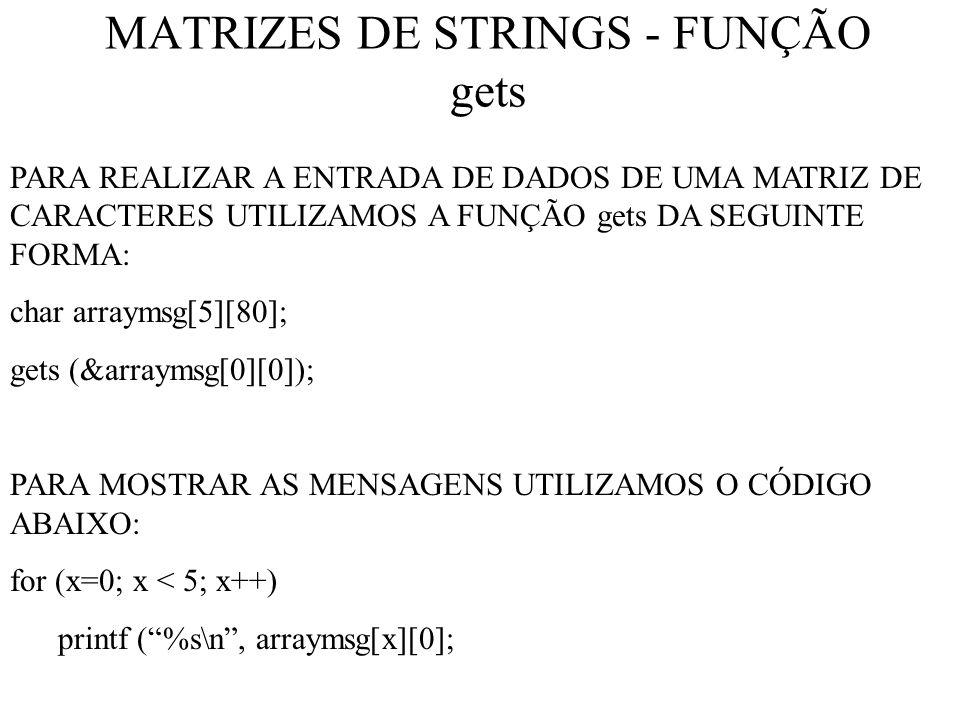 MATRIZES DE STRINGS - FUNÇÃO gets PARA REALIZAR A ENTRADA DE DADOS DE UMA MATRIZ DE CARACTERES UTILIZAMOS A FUNÇÃO gets DA SEGUINTE FORMA: char arraymsg[5][80]; gets (&arraymsg[0][0]); PARA MOSTRAR AS MENSAGENS UTILIZAMOS O CÓDIGO ABAIXO: for (x=0; x < 5; x++) printf (%s\n, arraymsg[x][0];