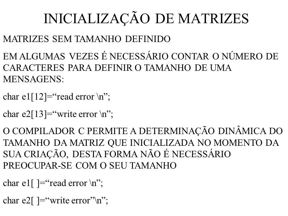 INICIALIZAÇÃO DE MATRIZES MATRIZES SEM TAMANHO DEFINIDO EM ALGUMAS VEZES É NECESSÁRIO CONTAR O NÚMERO DE CARACTERES PARA DEFINIR O TAMANHO DE UMA MENSAGENS: char e1[12]=read error \n; char e2[13]=write error \n; O COMPILADOR C PERMITE A DETERMINAÇÃO DINÂMICA DO TAMANHO DA MATRIZ QUE INICIALIZADA NO MOMENTO DA SUA CRIAÇÃO, DESTA FORMA NÃO É NECESSÁRIO PREOCUPAR-SE COM O SEU TAMANHO char e1[ ]=read error \n; char e2[ ]=write error\n;
