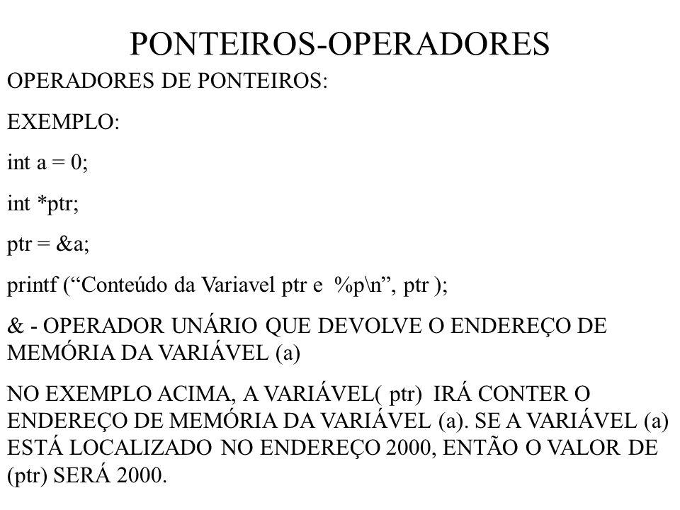 PONTEIROS-OPERADORES OPERADORES DE PONTEIROS: EXEMPLO: int a = 0; int *ptr; ptr = &a; printf (Conteúdo da Variavel ptr e %p\n, ptr ); & - OPERADOR UNÁRIO QUE DEVOLVE O ENDEREÇO DE MEMÓRIA DA VARIÁVEL (a) NO EXEMPLO ACIMA, A VARIÁVEL( ptr) IRÁ CONTER O ENDEREÇO DE MEMÓRIA DA VARIÁVEL (a).
