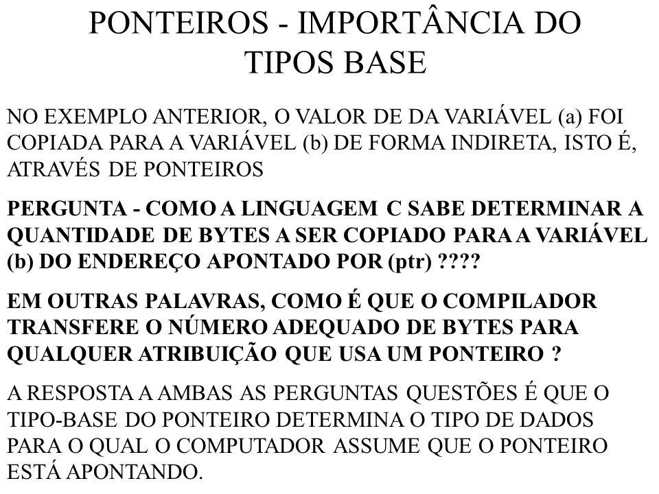 PONTEIROS - IMPORTÂNCIA DO TIPOS BASE NO EXEMPLO ANTERIOR, O VALOR DE DA VARIÁVEL (a) FOI COPIADA PARA A VARIÁVEL (b) DE FORMA INDIRETA, ISTO É, ATRAVÉS DE PONTEIROS PERGUNTA - COMO A LINGUAGEM C SABE DETERMINAR A QUANTIDADE DE BYTES A SER COPIADO PARA A VARIÁVEL (b) DO ENDEREÇO APONTADO POR (ptr) ???.