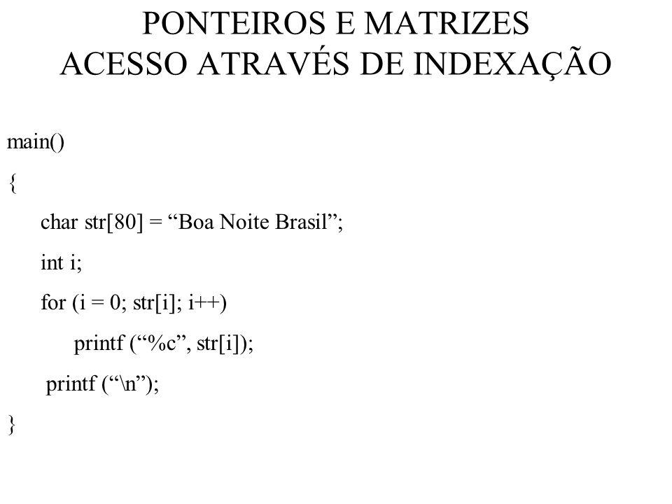 PONTEIROS E MATRIZES ACESSO ATRAVÉS DE INDEXAÇÃO main() { char str[80] = Boa Noite Brasil; int i; for (i = 0; str[i]; i++) printf (%c, str[i]); printf (\n); }