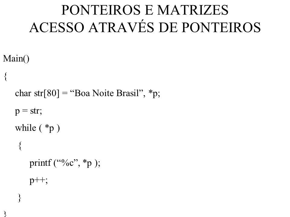PONTEIROS E MATRIZES ACESSO ATRAVÉS DE PONTEIROS Main() { char str[80] = Boa Noite Brasil, *p; p = str; while ( *p ) { printf (%c, *p ); p++; }