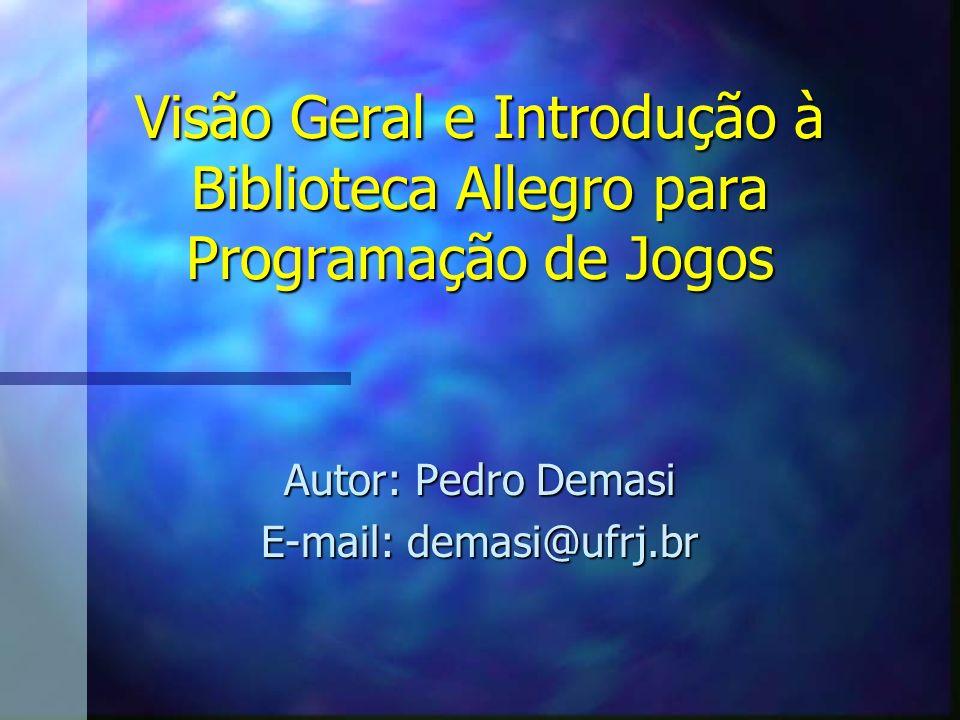 Visão Geral e Introdução à Biblioteca Allegro para Programação de Jogos Autor: Pedro Demasi E-mail: demasi@ufrj.br