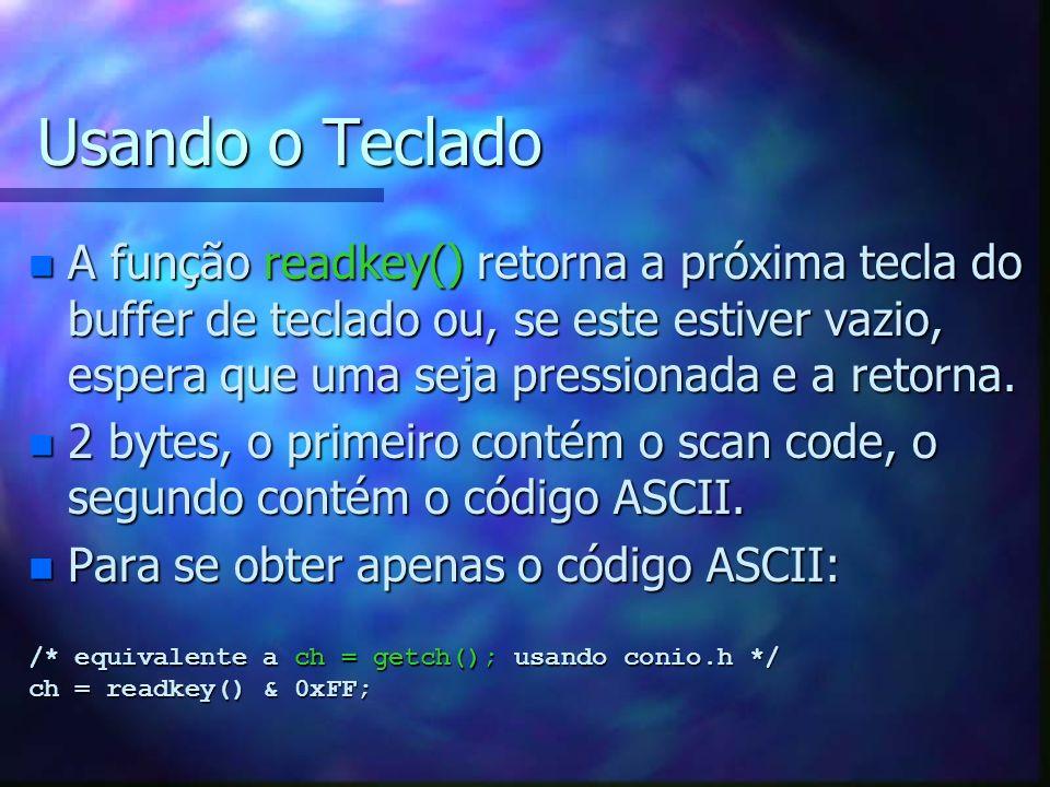 Usando o Teclado n Exemplos de uso de teclado: /* Esvazia o buffer */ clear_keybuf(); /* fica em loop até que uma tecla seja pressionada */ while (!keypressed()); /* fica em loop até a tecla ENTER ser pressionada */ while (!key[KEY_ENTER]); /* aguarda uma tecla e verifica se foi s */ tecla = readkey() & 0xFF; if (tecla == S || tecla == s) exit(0);