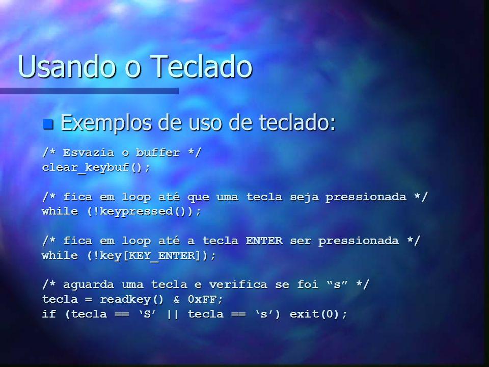 Usando o Teclado n Exemplos de uso de teclado: /* Esvazia o buffer */ clear_keybuf(); /* fica em loop até que uma tecla seja pressionada */ while (!ke