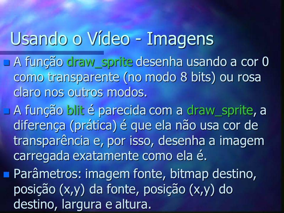 Usando o Vídeo - Imagens n A função draw_sprite desenha usando a cor 0 como transparente (no modo 8 bits) ou rosa claro nos outros modos. n A função b