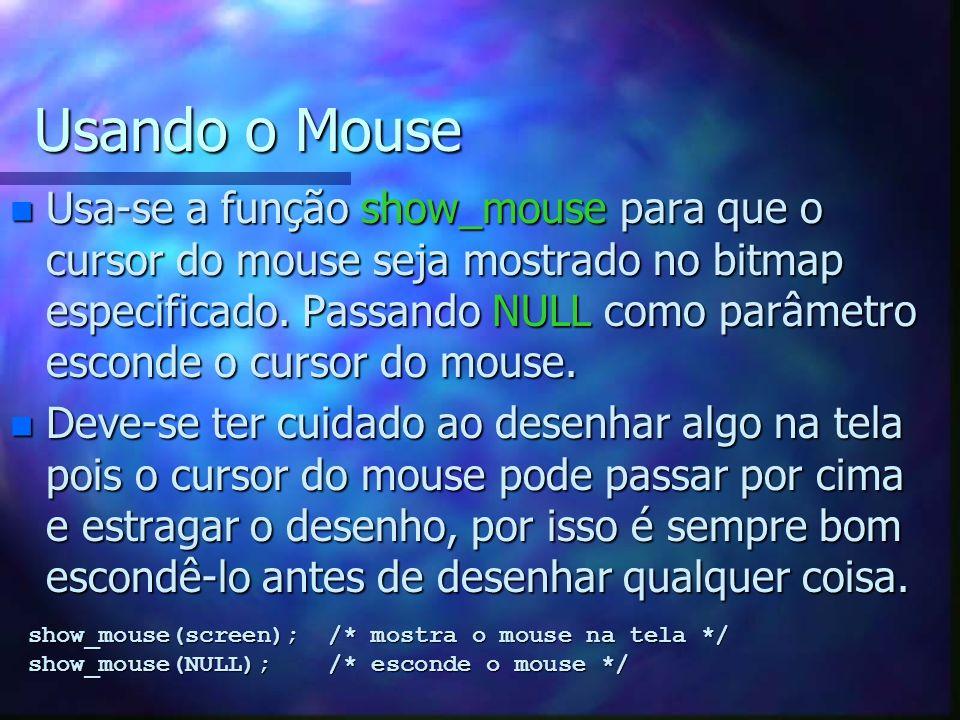 Usando o Mouse n Usa-se a função show_mouse para que o cursor do mouse seja mostrado no bitmap especificado. Passando NULL como parâmetro esconde o cu