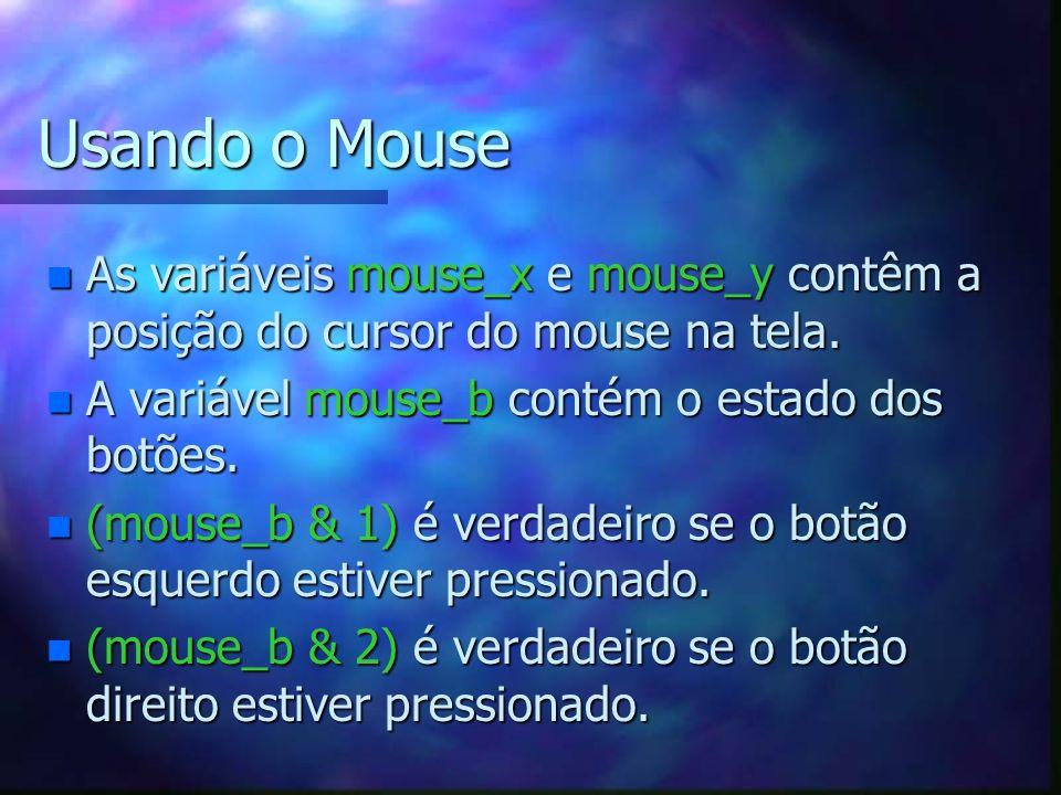 Usando o Mouse n As variáveis mouse_x e mouse_y contêm a posição do cursor do mouse na tela. n A variável mouse_b contém o estado dos botões. n (mouse