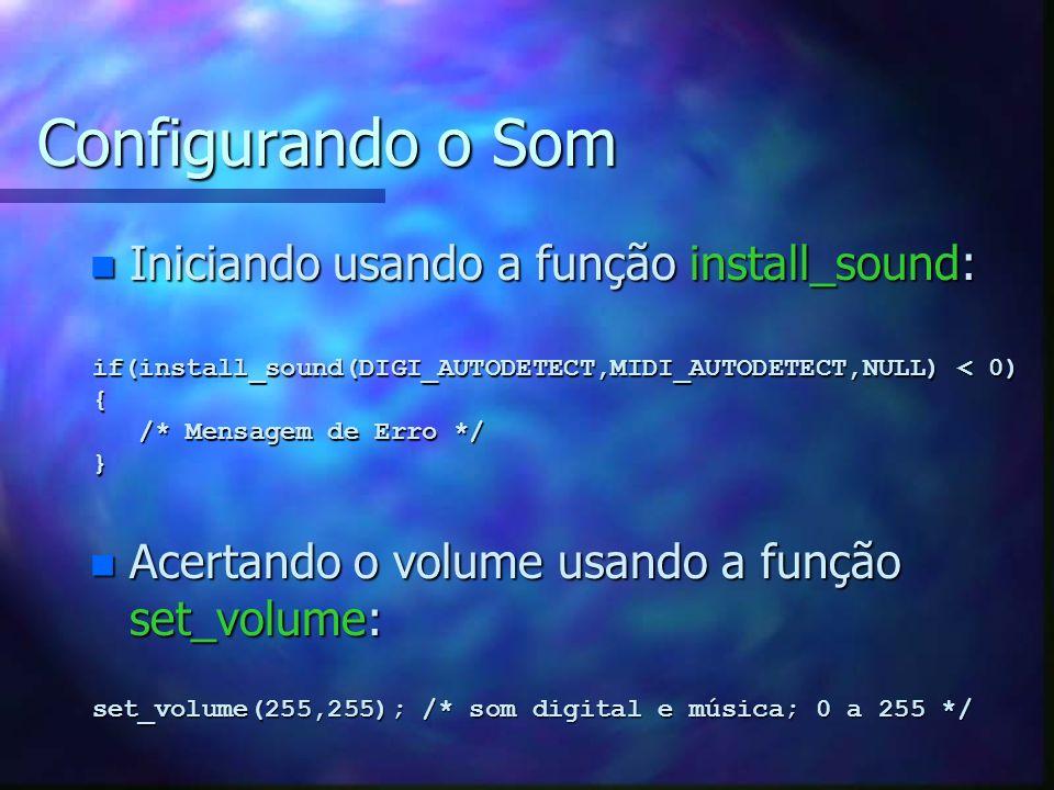 Configurando o Som n Iniciando usando a função install_sound: if(install_sound(DIGI_AUTODETECT,MIDI_AUTODETECT,NULL) < 0) { /* Mensagem de Erro */ /*
