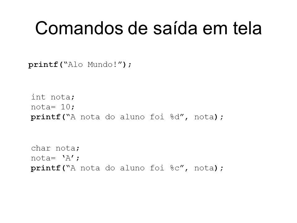 Comandos de saída em tela printf(Alo Mundo!); int nota; nota= 10; printf(A nota do aluno foi %d, nota); char nota; nota= A; printf(A nota do aluno foi