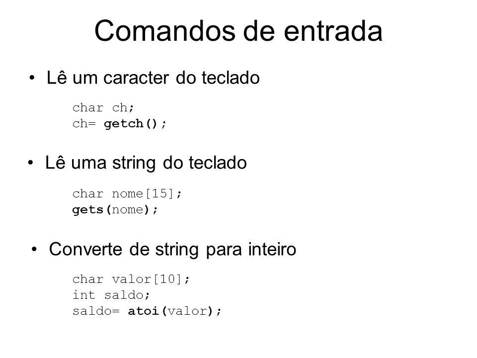 Comandos de entrada char nome[15]; gets(nome); char ch; ch= getch(); Lê um caracter do teclado Lê uma string do teclado Converte de string para inteir