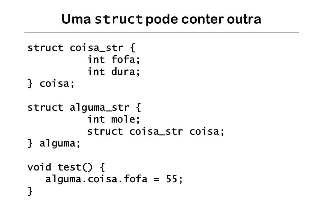 Uma struct pode conter outra struct coisa_str { int fofa; int dura; } coisa; struct alguma_str { int mole; struct coisa_str coisa; } alguma; void test