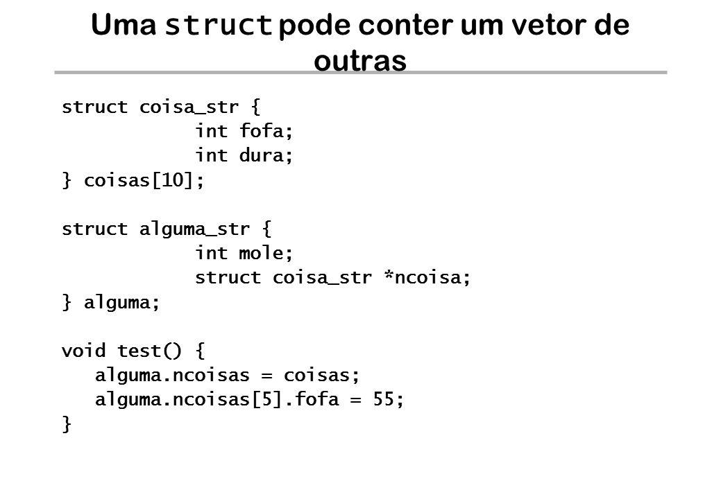 Uma struct pode conter um vetor de outras struct coisa_str { int fofa; int dura; } coisas[10]; struct alguma_str { int mole; struct coisa_str *ncoisa;