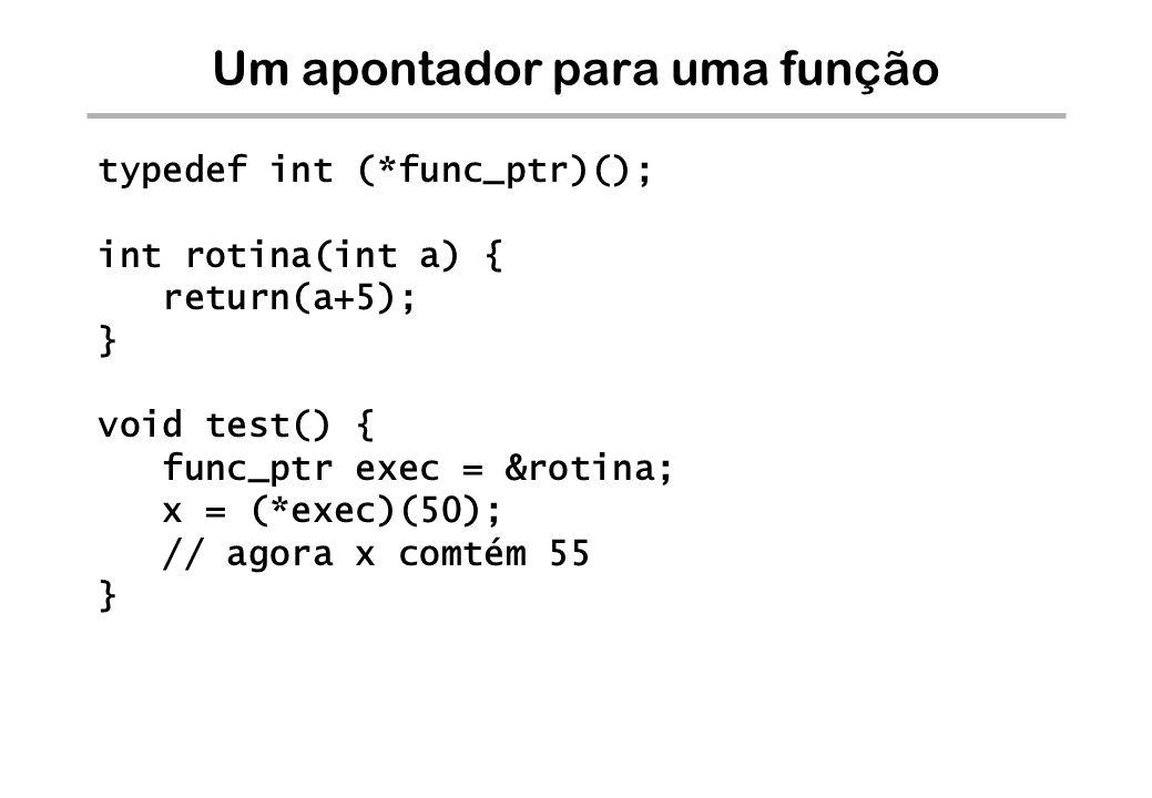 Um apontador para uma função typedef int (*func_ptr)(); int rotina(int a) { return(a+5); } void test() { func_ptr exec = &rotina; x = (*exec)(50); //
