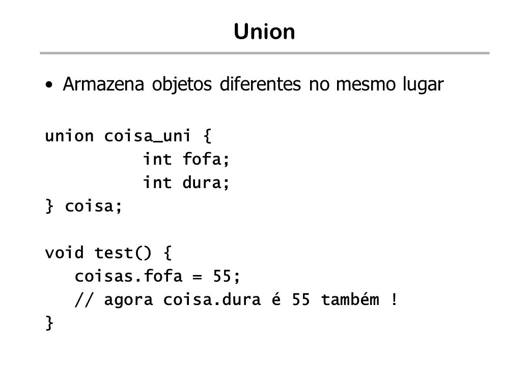 Union – outro exemplo struct gate_str { unsigned int offset; unsigned short selector; unsigned short params; }; struct segment_str { unsigned int base; unsigned int limit; }; struct dt_str { word length; union { struct gate_str *g; struct segment_str *s; } base; } gdt; … gdt.base.s[200].limit = 500;