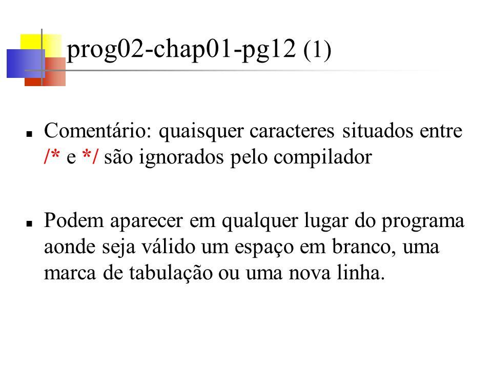 prog02-chap01-pg12 (2) Em C deve-se declarar todas as variáveis antes de usá-las; Normalmente no início das funções e antes de qualquer comando executável; A declaração indica o nome e o tipo da variável; Os valores assumidos por um determinado tipo (ex.