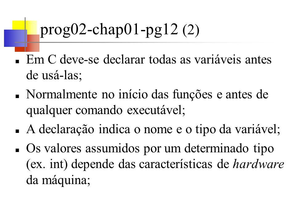 prog02-chap01-pg12 (3) Alguns tipos de dados básicos em C: int-16bits -32768<=valor<=32767 float - 32 bits - com pelo menos 6 dígitos significativos 10 -38 <=valor<=10 +38 char - um único byte - caracter short - inteiro curto long- inteiro longo double – ponto flutuante com dupla precisão A faixa de valores assumidos depende do hw;
