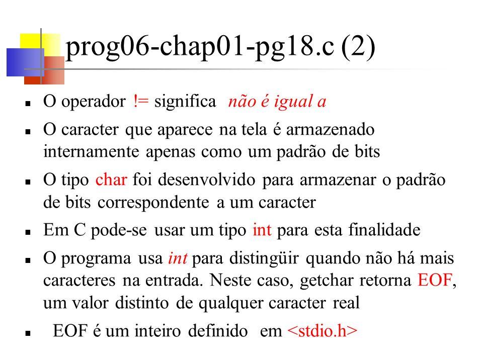 prog07-chap01-pg19.c Segunda versão do programa que copia a entrada (teclado) para a saída (terminal), um caracter por vez Entrada centralizada Mais fácil de se ler (para os programadores em C) Os parênteses envolvendo a atribuição (c = getchar()) são necessários, pois a precedência de != é superior à de =.