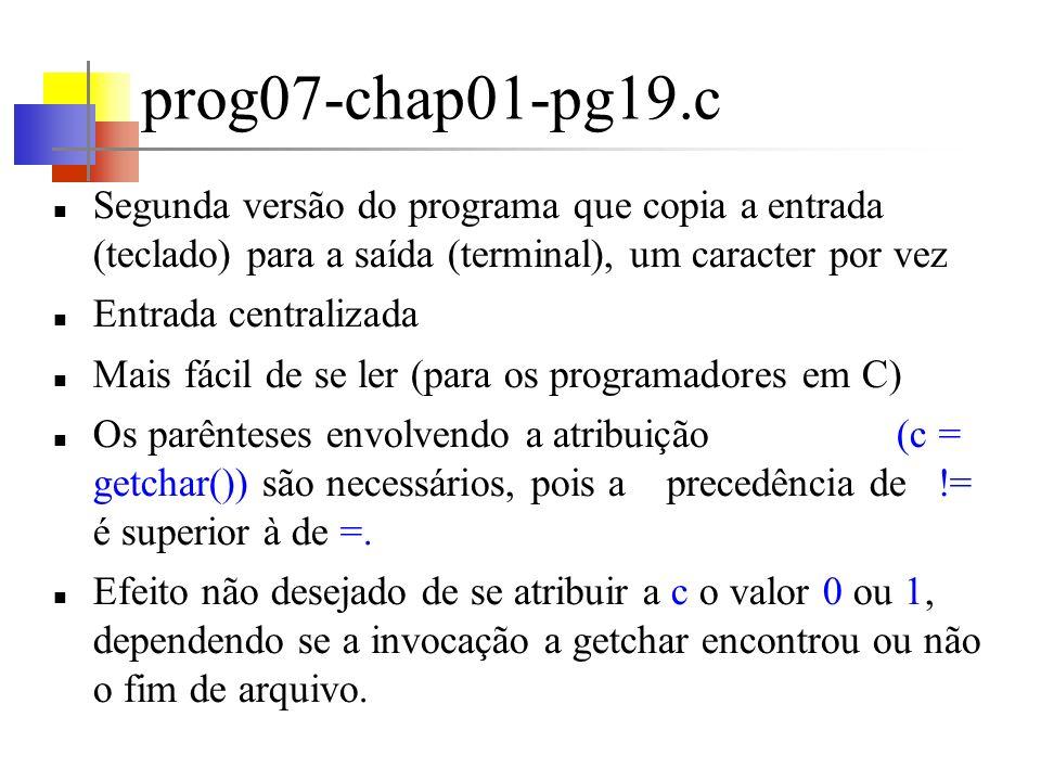 prog08-chap01-pg19.c Programa que conta quantos caracteres há no texto de entrada Operador ++, que significa incremento de um ++nc é equivalente a nc = nc + 1 ++nc é diferente de nc++, embora ambos incrementem c de um O tipo long representa inteiros que ocupam pelo menos 32 bits (em algumas máquinas o valor de um int é no máximo de 32767) %ld informa a printf que o argumento correspondente é um long