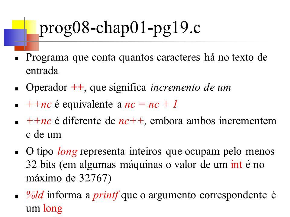 prog09-chap01-pg20.c Outra versão do programa que conta quantos caracteres há no texto de entrada Possibilita contar muito mais caracteres, por armazenar o número de caracteres lidos em um double (ponto flutuante de dupla precisão) A contagem dos caracteres é realizada na definição das condições de contorno do for e não em seu corpo As regras do C exigem que o comando for tenha um corpo.