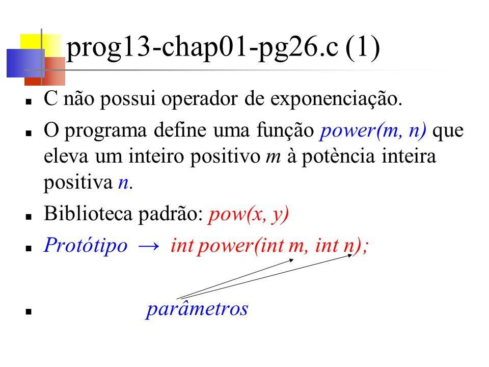prog13-chap01-pg26.c (2) argumentos printf( %d %d %d\n , i, power(2,i), power(-3,i)); parâmetros int power(int base, int n) { … }
