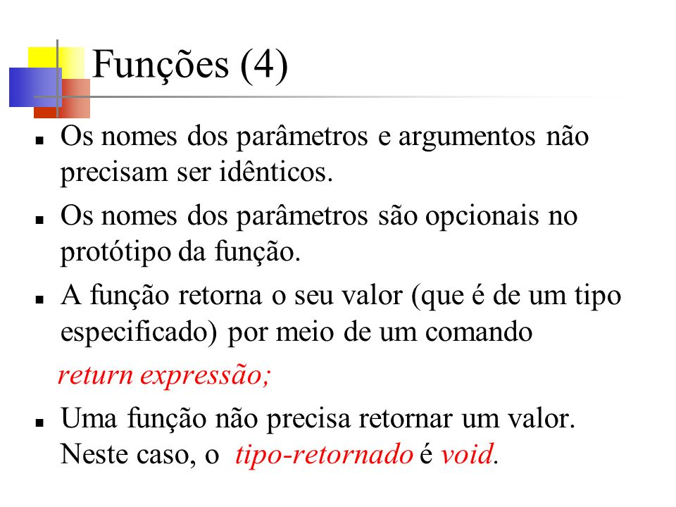 Funções (5) return; faz com que o controle, mas não um valor, seja retornado ao trecho de código que invocou a função.