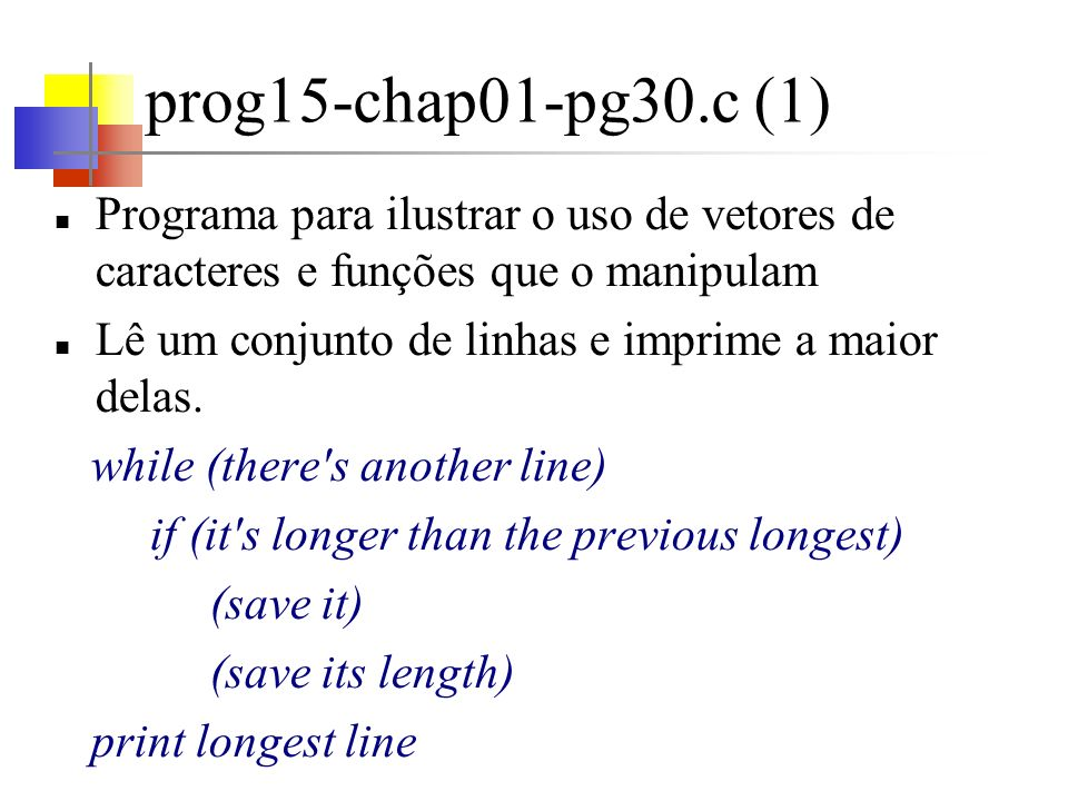 prog15-chap01-pg30.c (2) Desenvolver uma função getline para obter a próxima linha de entrada getline deve ser útil em outros contextos getline retorna o tamanho da linha obtida, ou zero, se for encontrado o fim de arquivo Lembrar que zero não é um tamanho válido para uma linha, pois, mesmo uma linha-vazia possui o caracter de new line - \n