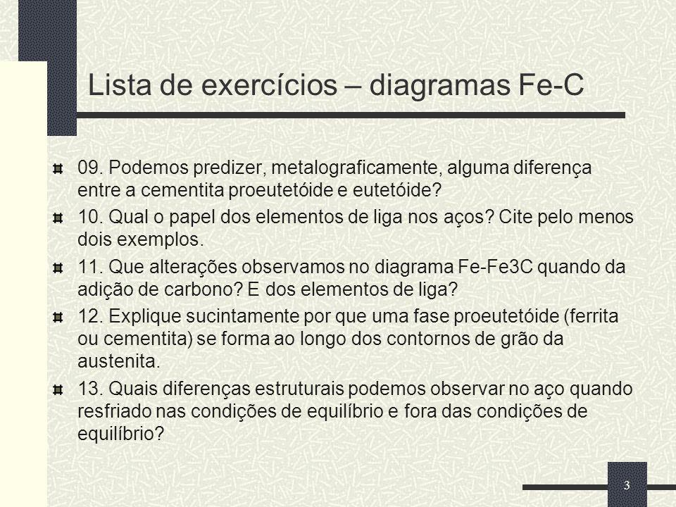 Lista de exercícios – diagramas Fe-C 09. Podemos predizer, metalograficamente, alguma diferença entre a cementita proeutetóide e eutetóide? 10. Qual o