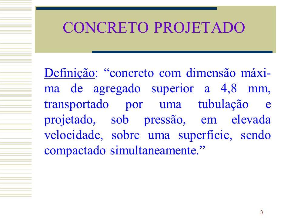 3 CONCRETO PROJETADO Definição: concreto com dimensão máxi- ma de agregado superior a 4,8 mm, transportado por uma tubulação e projetado, sob pressão,