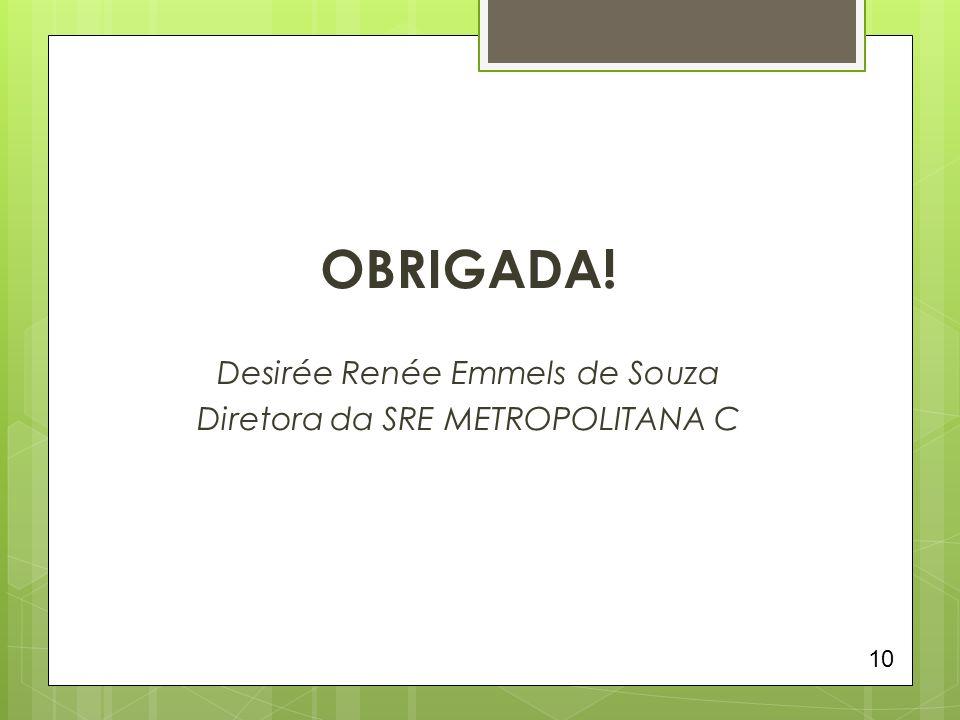 OBRIGADA! Desirée Renée Emmels de Souza Diretora da SRE METROPOLITANA C 10